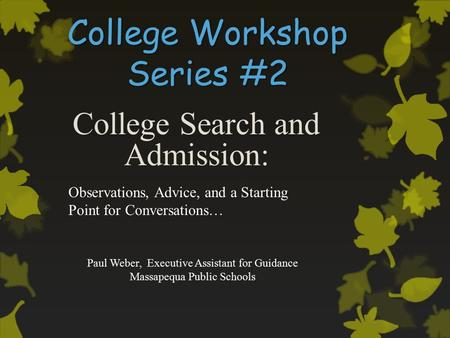 College Workshop Series #2 College Search and Admission: Paul Weber, Executive Assistant for Guidance Massapequa Public Schools Observations, Advice, and.