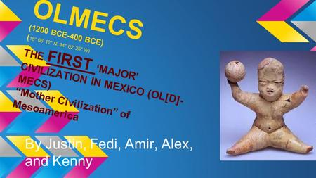 "OLMECS (1200 BCE-400 BCE) ( 18° 06' 12 N, 94° 02' 25 W) THE FIRST 'MAJOR' CIVILIZATION IN MEXICO (OL[D]- MECS) ""Mother Civilization"" of Mesoamerica By."