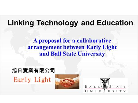Linking Technology and Education A proposal for a collaborative arrangement between Early Light and Ball State University 旭日實業有限公司.