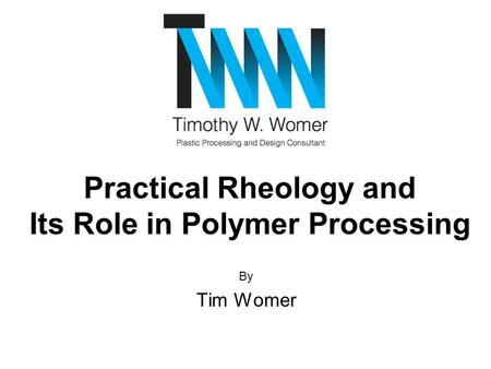 By Tim Womer Practical Rheology and Its Role in Polymer Processing.