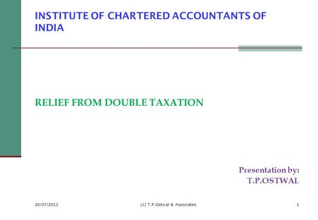 INSTITUTE OF CHARTERED ACCOUNTANTS OF INDIA RELIEF FROM DOUBLE TAXATION Presentation by: T.P.OSTWAL 26/07/2013 (c) T.P.Ostwal & Associates1.