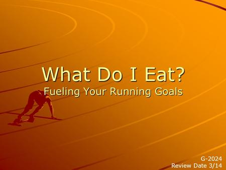 What Do I Eat? Fueling Your Running Goals G-2024 Review Date 3/14.