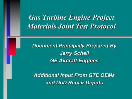 Gas Turbine Engine Project Materials Joint Test Protocol Document Principally Prepared By Jerry Schell GE Aircraft Engines Additional Input From GTE OEMs.