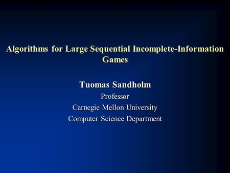 Algorithms for Large Sequential Incomplete-Information Games Tuomas Sandholm Professor Carnegie Mellon University Computer Science Department.