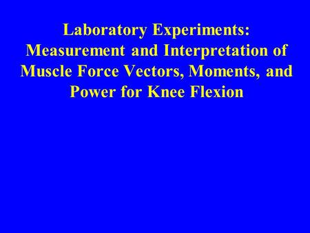 Laboratory Experiments: Measurement and Interpretation of Muscle Force Vectors, Moments, and Power for Knee Flexion.