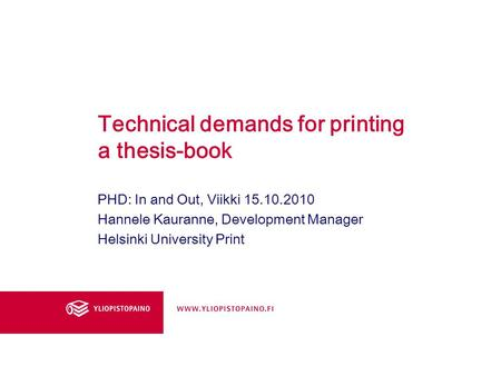 Technical demands for printing a thesis-book PHD: In and Out, Viikki 15.10.2010 Hannele Kauranne, Development Manager Helsinki University Print.