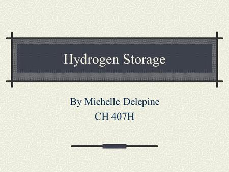 Hydrogen Storage By Michelle Delepine CH 407H. Several options Metal Hydride Tanks Compressed Hydrogen Liquid Hydrogen Chemically Stored Hydrogen Carbon.
