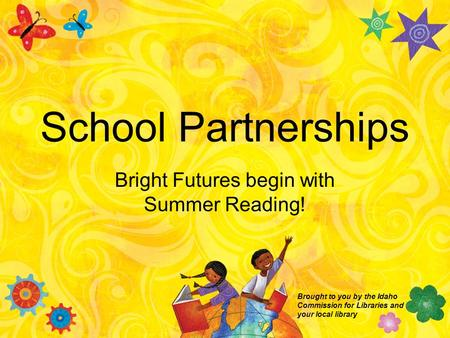 School Partnerships Bright Futures begin with Summer Reading! Brought to you by the Idaho Commission for Libraries and your local library.