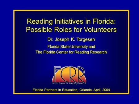 Reading Initiatives in Florida: Possible Roles for Volunteers Dr. Joseph K. Torgesen Florida State University and The Florida Center for Reading Research.
