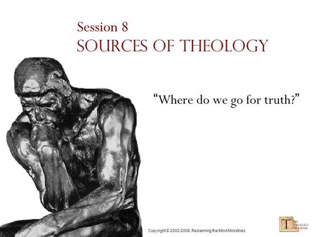 "Copyright © 2002-2006, Reclaiming the Mind Ministries. Session 8 Sources of Theology "" Where do we go for truth? """