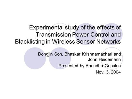 Experimental study of the effects of Transmission Power Control and Blacklisting in Wireless Sensor Networks Dongjin Son, Bhaskar Krishnamachari and John.