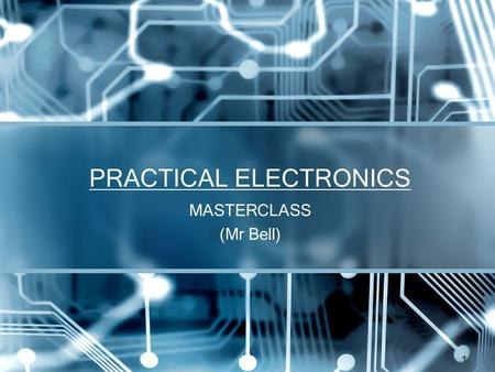 PRACTICAL ELECTRONICS MASTERCLASS (Mr Bell) 1. Basic Electronic Components These components will be discussed further during the course, also have a look.