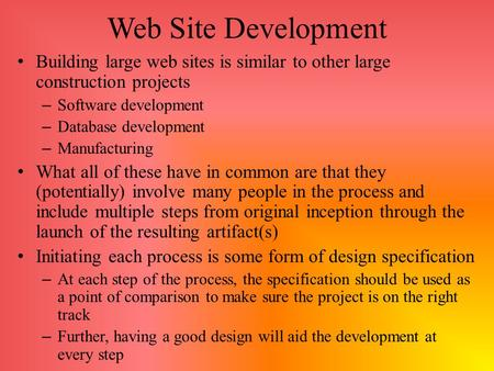 Web Site Development Building large web sites is similar to other large construction projects – Software development – Database development – Manufacturing.