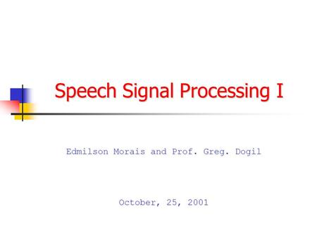 Speech Signal Processing I Edmilson Morais and Prof. Greg. Dogil October, 25, 2001.