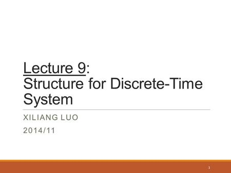 Lecture 9: Structure for Discrete-Time System XILIANG LUO 2014/11 1.