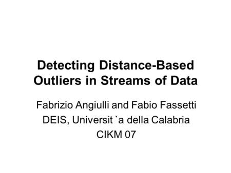 Detecting Distance-Based Outliers in Streams of Data Fabrizio Angiulli and Fabio Fassetti DEIS, Universit `a della Calabria CIKM 07.