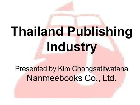 Thailand Publishing Industry Presented by Kim Chongsatitwatana Nanmeebooks Co., Ltd.