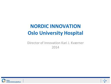 NORDIC INNOVATION Oslo University Hospital Director of Innovation Kari J. Kværner 2014.