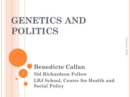 GENETICS AND POLITICS Benedicte Callan Sid Richardson Fellow LBJ School, Center for Health and Social Policy LBJ School, CHASP 1.