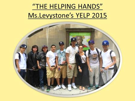 """THE HELPING HANDS"" Ms.Levystone's YELP 2015. Mrs. Levystone- YELP 2015 COMMUNITY SERVICE PROJECT In our Yelp class we had a long discussion about what."
