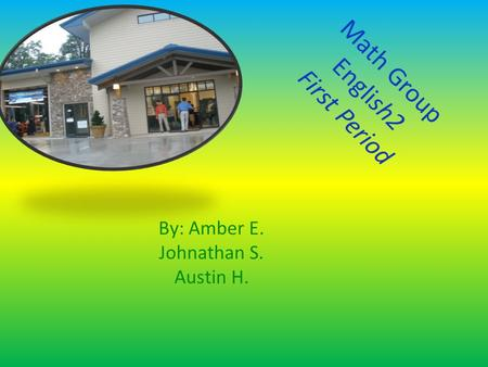 Math Group English2 First Period By: Amber E. Johnathan S. Austin H.