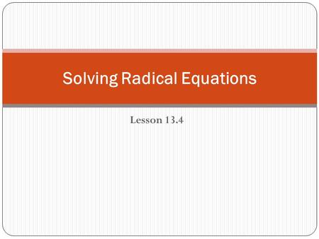 Lesson 13.4 Solving Radical Equations. Squaring Both Sides of an Equation If a = b, then a 2 = b 2 Squaring both sides of an equation often introduces.