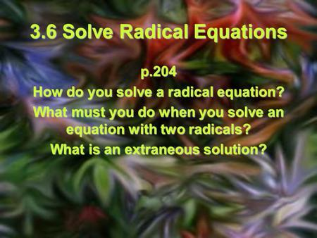 3.6 Solve Radical Equations p.204 How do you solve a radical equation? What must you do when you solve an equation with two radicals? What is an extraneous.