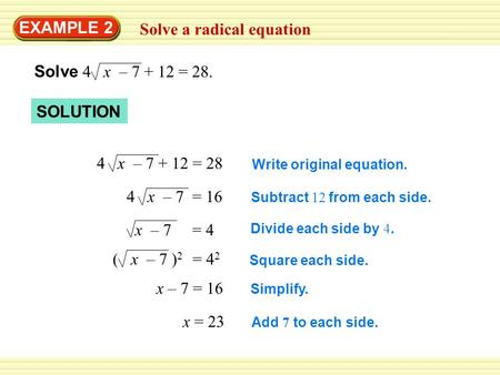 EXAMPLE 2 Solve a radical equation Solve 4 x – 7 + 12 = 28. SOLUTION 4 x – 7 + 12 = 28 4 x – 7 = 16 x – 7 = 4 ( x – 7 ) 2 = 4 2 x – 7 = 16 x = 23 Write.