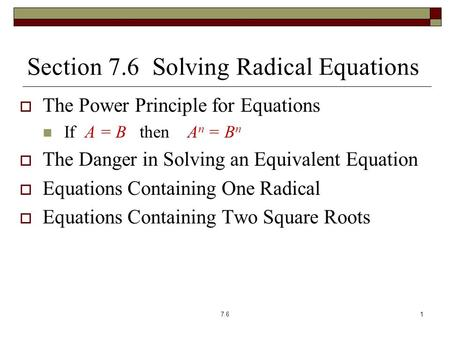 Section 7.6 Solving Radical Equations  The Power Principle for Equations If A = B then A n = B n  The Danger in Solving an Equivalent Equation  Equations.