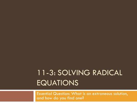 11-3: SOLVING RADICAL EQUATIONS Essential Question: What is an extraneous solution, and how do you find one?