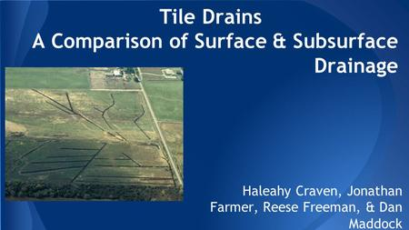 Tile Drains A Comparison of Surface & Subsurface Drainage Haleahy Craven, Jonathan Farmer, Reese Freeman, & Dan Maddock.