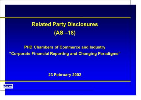 "AS 18 Related Party Disclosures Related Party Disclosures (AS –18) PHD Chambers of Commerce and Industry ""Corporate Financial Reporting and Changing Paradigms"""