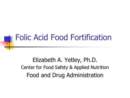 Folic Acid Food Fortification Elizabeth A. Yetley, Ph.D. Center for Food Safety & Applied Nutrition Food and Drug Administration.