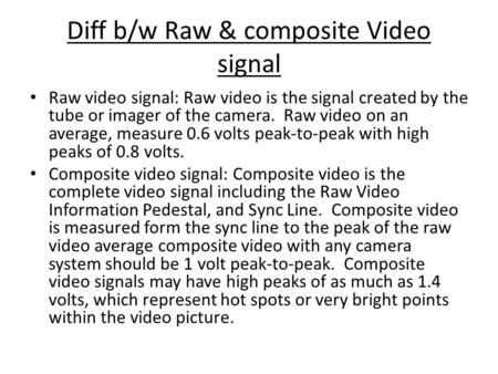 Diff b/w Raw & composite Video signal Raw video signal: Raw video is the signal created by the tube or imager of the camera. Raw video on an average, measure.