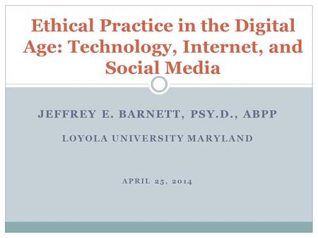 JEFFREY E. BARNETT, PSY.D., ABPP LOYOLA <strong>UNIVERSITY</strong> MARYLAND APRIL 25, 2014 Ethical Practice in the Digital Age: Technology, Internet, and Social Media.