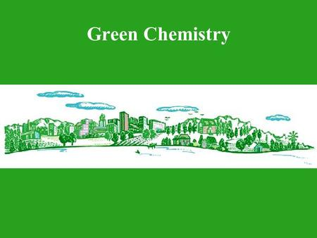"Green Chemistry. Sponsored by: "" Chemistry has an important role to play in achieving a sustainable civilization on earth."" — Dr. Terry Collins, Professor."