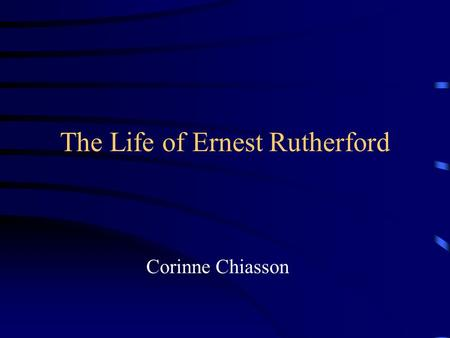 The Life of Ernest Rutherford Corinne Chiasson. Table of Contents Schooling Personal Info Radioactivity Canadian Contribution Atom Structures Accomplishments.