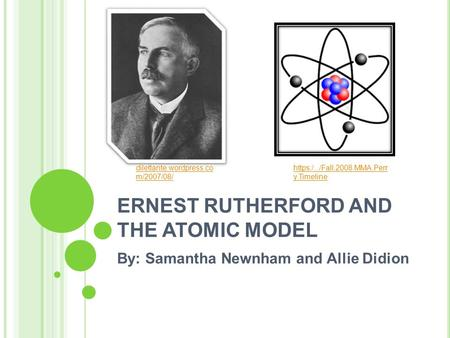 ERNEST RUTHERFORD AND THE ATOMIC MODEL By: Samantha Newnham and Allie Didion dilettante.wordpress.co m/2007/08/ https:/.../Fall.2008.MMA.Perr y.Timeline.
