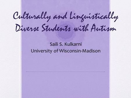 Culturally and Linguistically Diverse Students with Autism Saili S. Kulkarni University of Wisconsin-Madison.