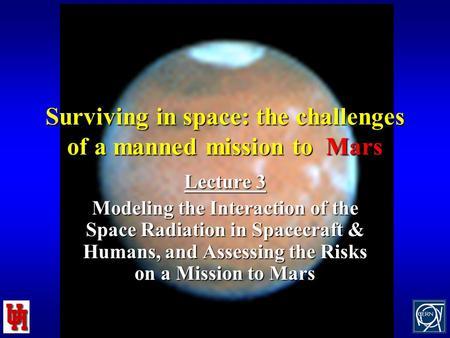1 Surviving in space: the challenges of a manned mission to Mars Lecture 3 Modeling the Interaction of the Space Radiation in Spacecraft & Humans, and.