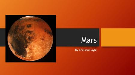 Mars By Chelsea Hoyle. Mars Exploration Mars is mainly explored by rovers. The rovers are called Spirit, curiosity and Opportunity. They were put on mars.