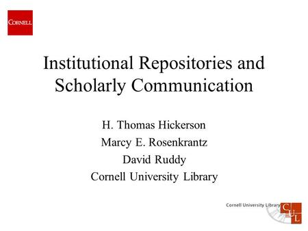 Institutional Repositories and Scholarly Communication H. Thomas Hickerson Marcy E. Rosenkrantz David Ruddy Cornell University Library.
