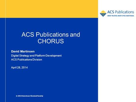 ACS Publications and CHORUS David Martinsen Digital Strategy and Platform Development ACS Publications Division April 28, 2014 © 2014 American Chemical.