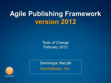 Agile Publishing Framework version 2012 Dominique Raccah Sourcebooks, Inc. Tools of Change February 2012.