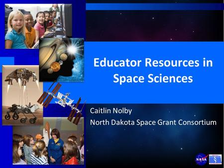 Educator Resources in Space Sciences Caitlin Nolby North Dakota Space Grant Consortium.