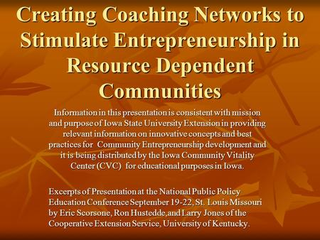 Creating Coaching Networks to Stimulate Entrepreneurship in Resource Dependent Communities Information in this presentation is consistent with mission.