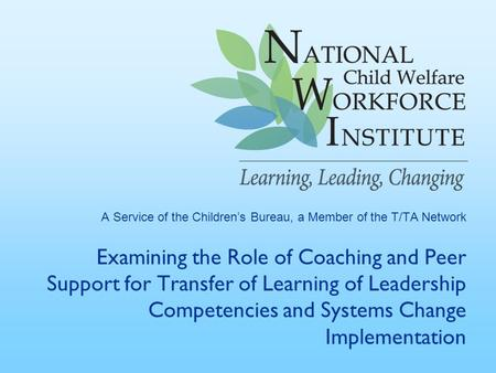 A Service of the Children's Bureau, a Member of the T/TA Network Examining the Role of Coaching and Peer Support for Transfer of Learning of Leadership.