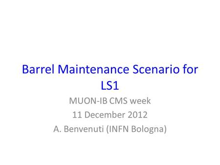 Barrel Maintenance Scenario for LS1 MUON-IB CMS week 11 December 2012 A. Benvenuti (INFN Bologna)