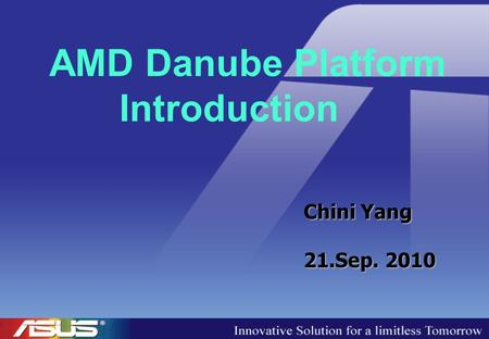 AMD Danube Platform Introduction Chini Yang 21.Sep. 2010.