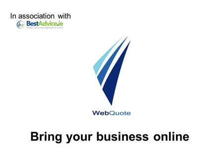 Bring your business online In association with. WebQuote Take your business online with - Online quotation system Online application system Web-based.